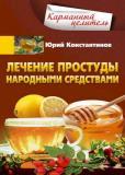 Юрий Константинов - Лечение простуды народными средствами