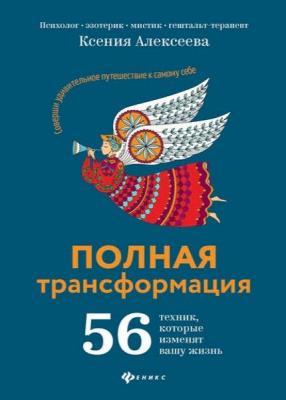 Ксения Алексеева - Полная трансформация. 56 техник, которые изменят вашу жизнь