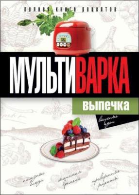 Ольга Грачевская - Мультиварка. Выпечка. Полная книга рецептов
